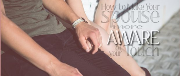 how to make your spouse more aware of your touch
